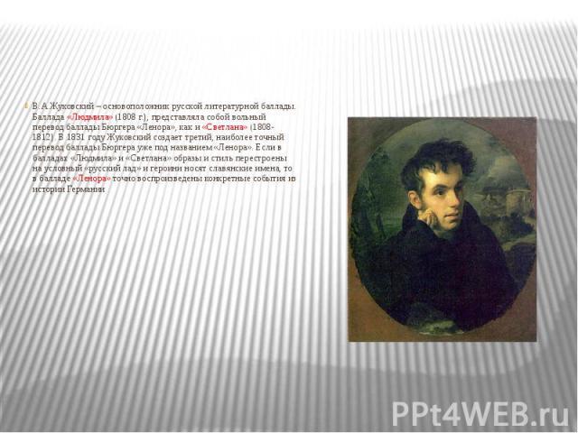 В.А.Жуковский – основоположник русской литературной баллады. Баллада «Людмила» (1808 г.), представляла собой вольный перевод баллады Бюргера «Ленора», как и «Светлана» (1808-1812). В 1831 году Жуковский создает третий, наиболее точный перевод баллад…