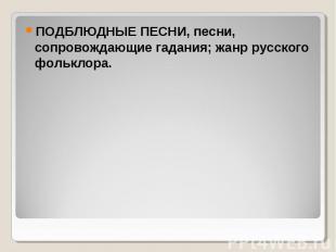 ПОДБЛЮДНЫЕ ПЕСНИ, песни, сопровождающие гадания; жанр русского фольклора. ПОДБЛЮ