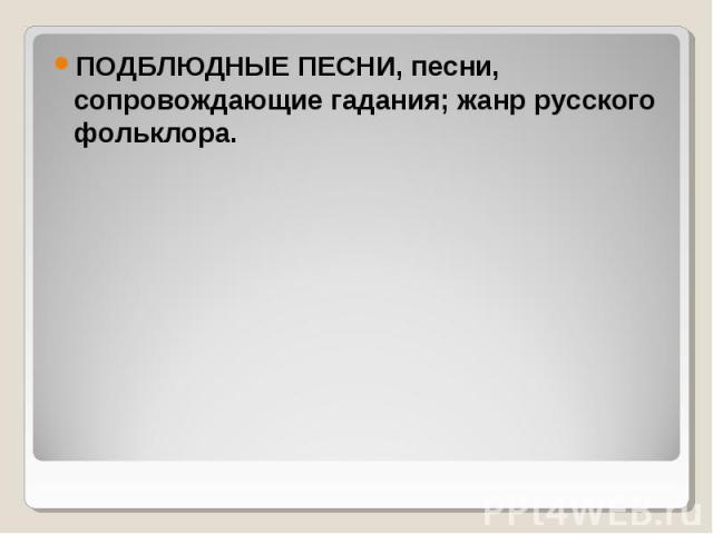 ПОДБЛЮДНЫЕ ПЕСНИ, песни, сопровождающие гадания; жанр русского фольклора. ПОДБЛЮДНЫЕ ПЕСНИ, песни, сопровождающие гадания; жанр русского фольклора.