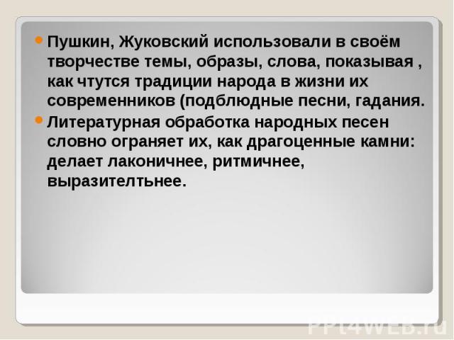 Пушкин, Жуковский использовали в своём творчестве темы, образы, слова, показывая , как чтутся традиции народа в жизни их современников (подблюдные песни, гадания. Пушкин, Жуковский использовали в своём творчестве темы, образы, слова, показывая , как…