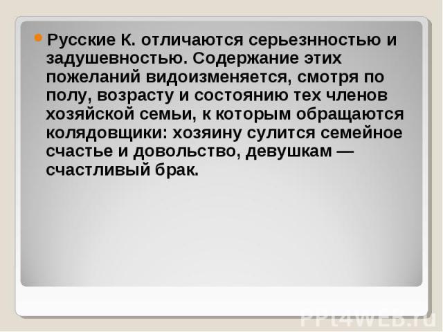 Русские К. отличаются серьезнностью и задушевностью. Содержание этих пожеланий видоизменяется, смотря по полу, возрасту и состоянию тех членов хозяйской семьи, к которым обращаются колядовщики: хозяину сулится семейное счастье и довольство, девушкам…