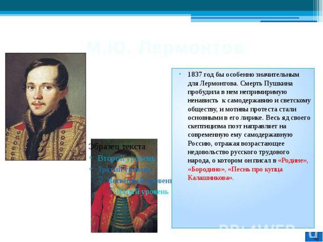 М.Ю. Лермонтов 1837 год бы особенно значительным для Лермонтова. Смерть Пушкина пробудила в нем непримиримую ненависть к самодержавию и светскому обществу, и мотивы протеста стали основными в его лирике. Весь яд своего скептицизма поэт направляет на…