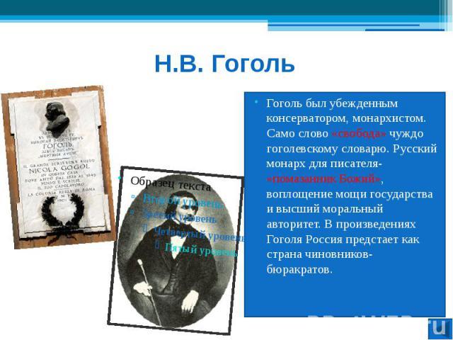 Н.В. Гоголь Гоголь был убежденным консерватором, монархистом. Само слово «свобода» чуждо гоголевскому словарю. Русский монарх для писателя- «помазанник Божий», воплощение мощи государства и высший моральный авторитет. В произведениях Гоголя Россия п…