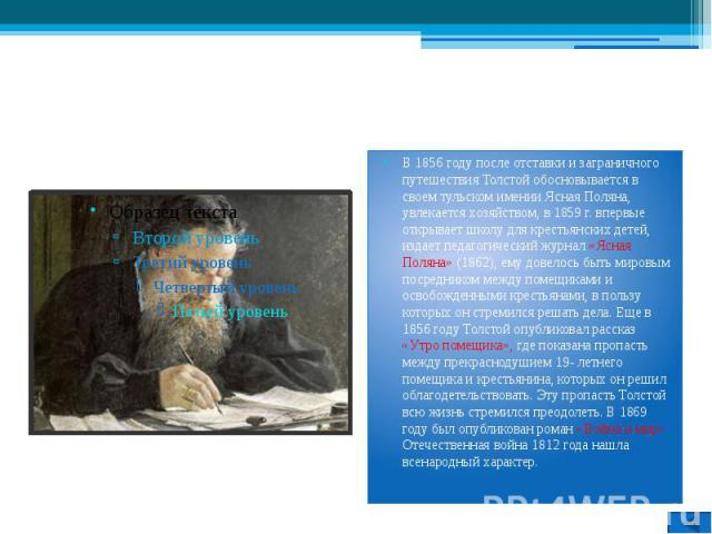 Л.Н. Толстой В 1856 году после отставки и заграничного путешествия Толстой обосновывается в своем тульском имении Ясная Поляна, увлекается хозяйством, в 1859 г. впервые открывает школу для крестьянских детей, издает педагогический журнал «Ясная Поля…