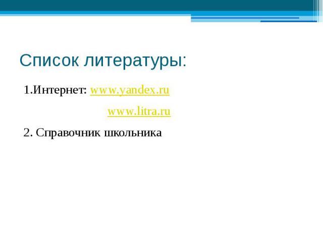 Список литературы: 1.Интернет: www.yandex.ru www.litra.ru 2. Справочник школьника