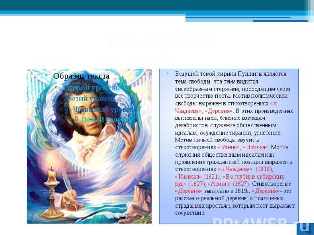 А.С. Пушкин Ведущей темой лирики Пушкина является тема свободы- эта тема видится своеобразным стержнем, проходящим через всё творчество поэта. Мотив политической свободы выражен в стихотворениях «к Чаадаеву», «Деревня». В этих произведениях высказан…
