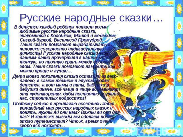 В детстве каждый ребёнок читает всеми любимые русские народные сказки, знакомится с Колобком, Машей и медведем, Сивкой-буркой, Василисой Премудрой… Такие сказки помогают вырабатывать в человеке совершенно индивидуальную личность! Русские народные ск…