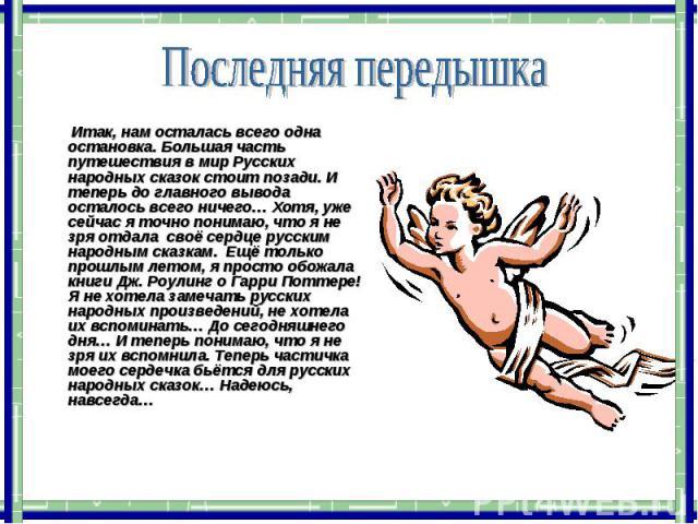 Итак, нам осталась всего одна остановка. Большая часть путешествия в мир Русских народных сказок стоит позади. И теперь до главного вывода осталось всего ничего… Хотя, уже сейчас я точно понимаю, что я не зря отдала своё сердце русским народным сказ…
