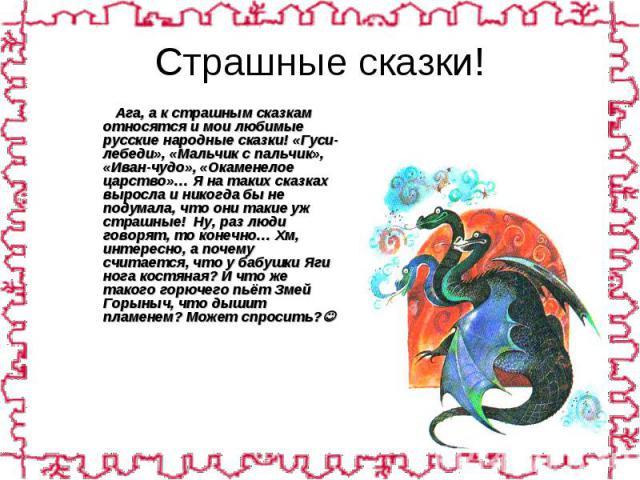 Ага, а к страшным сказкам относятся и мои любимые русские народные сказки! «Гуси-лебеди», «Мальчик с пальчик», «Иван-чудо», «Окаменелое царство»… Я на таких сказках выросла и никогда бы не подумала, что они такие уж страшные! Ну, раз люди говорят, т…