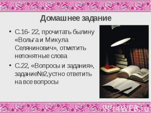 С.16- 22, прочитать былину «Вольга и Микула Селянинович», отметить непонятные сл
