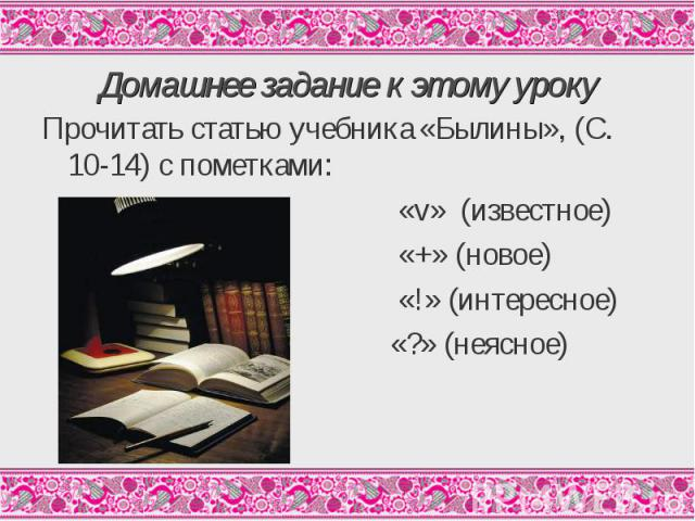Прочитать статью учебника «Былины», (С. 10-14) с пометками: Прочитать статью учебника «Былины», (С. 10-14) с пометками: «v» (известное) «+» (новое) «!» (интересное) «?» (неясное)