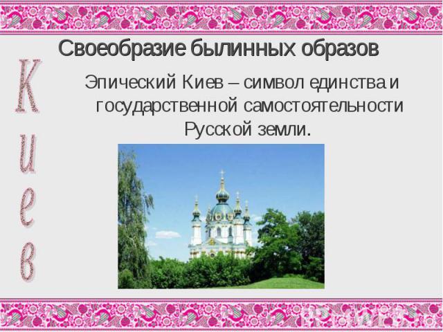 Эпический Киев – символ единства и государственной самостоятельности Русской земли. Эпический Киев – символ единства и государственной самостоятельности Русской земли.