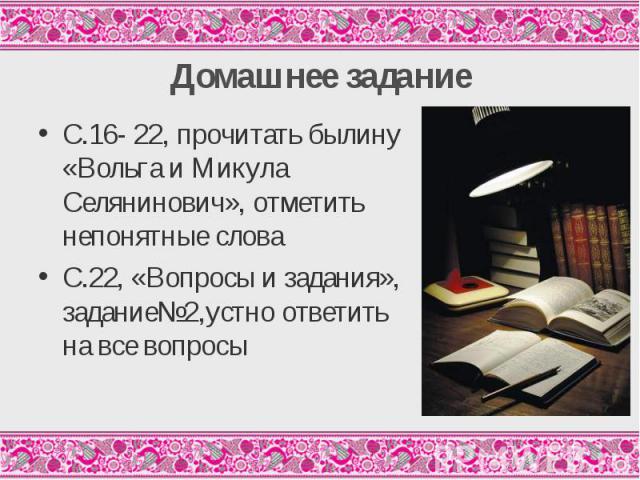 С.16- 22, прочитать былину «Вольга и Микула Селянинович», отметить непонятные слова С.16- 22, прочитать былину «Вольга и Микула Селянинович», отметить непонятные слова С.22, «Вопросы и задания», задание№2,устно ответить на все вопросы