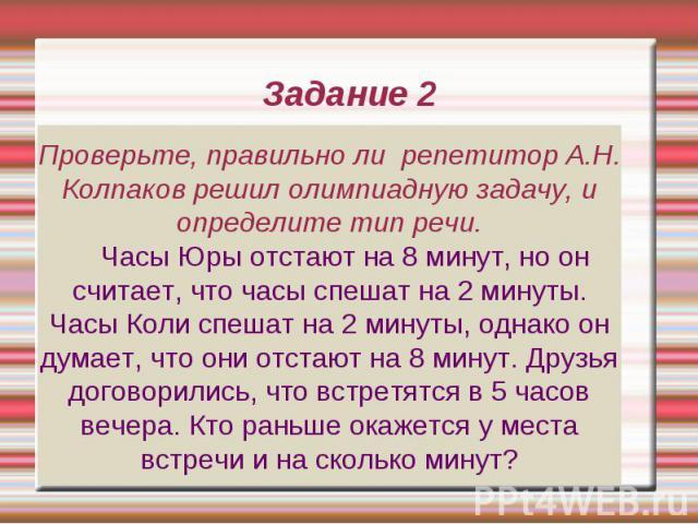 Задание 2 Проверьте, правильно ли репетитор А.Н. Колпаков решил олимпиадную задачу, и определите тип речи. Часы Юры отстают на 8 минут, но он считает, что часы спешат на 2 минуты. Часы Коли спешат на 2 минуты, однако он думает, что они отстают на 8 …