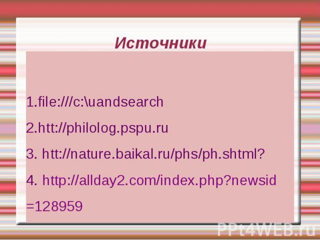 Источники 1.file:///c:\uandsearch 2.htt://philolog.pspu.ru 3. htt://nature.baikal.ru/phs/ph.shtml? 4. http://allday2.com/index.php?newsid =128959