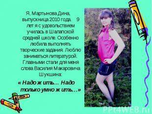 Я, Мартынова Дина, выпускница 2010 года. 9 лет я с удовольствием училась в Шалап
