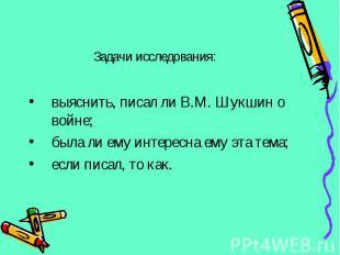 выяснить, писал ли В.М. Шукшин о войне; была ли ему интересна ему эта тема; если