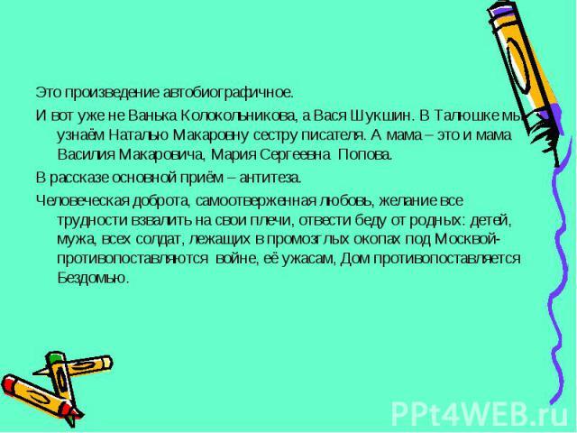 Это произведение автобиографичное. Это произведение автобиографичное. И вот уже не Ванька Колокольникова, а Вася Шукшин. В Талюшке мы узнаём Наталью Макаровну сестру писателя. А мама – это и мама Василия Макаровича, Мария Сергеевна Попова. В рассказ…