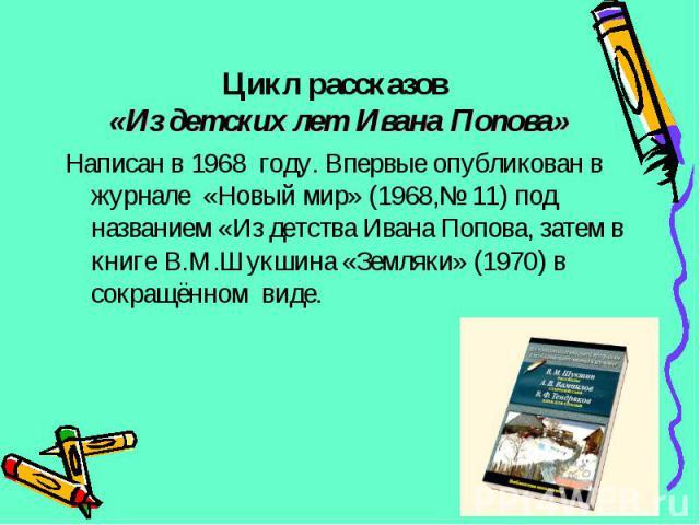 Написан в 1968 году. Впервые опубликован в журнале «Новый мир» (1968,№ 11) под названием «Из детства Ивана Попова, затем в книге В.М.Шукшина «Земляки» (1970) в сокращённом виде. Написан в 1968 году. Впервые опубликован в журнале «Новый мир» (1968,№ …