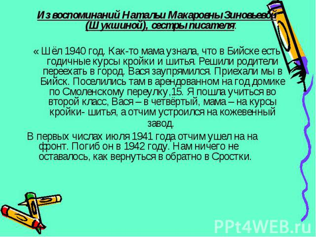 Из воспоминаний Натальи Макаровны Зиновьевой (Шукшиной), сестры писателя: Из воспоминаний Натальи Макаровны Зиновьевой (Шукшиной), сестры писателя: « Шёл 1940 год. Как-то мама узнала, что в Бийске есть годичные курсы кройки и шитья. Решили родители …