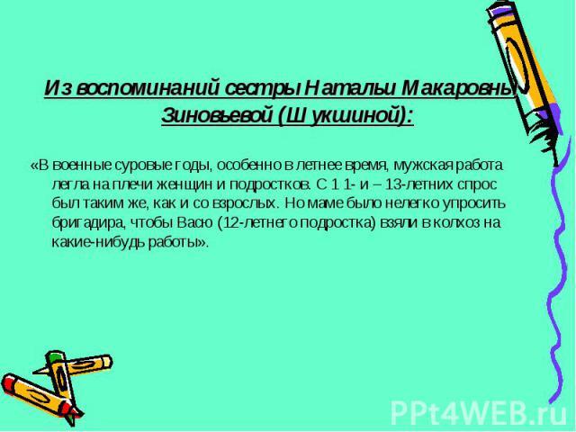 Из воспоминаний сестры Натальи Макаровны Зиновьевой (Шукшиной): «В военные суровые годы, особенно в летнее время, мужская работа легла на плечи женщин и подростков. С 1 1- и – 13-летних спрос был таким же, как и со взрослых. Но маме было нелегко упр…