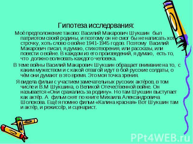 Моё предположение таково: Василий Макарович Шукшин был патриотом своей родины, и поэтому он не смог бы не написать хоть строчку, хоть слово о войне 1941-1945 годов. Поэтому Василий Макарович писал, я думаю, стихотворения, или рассказы, или повести о…