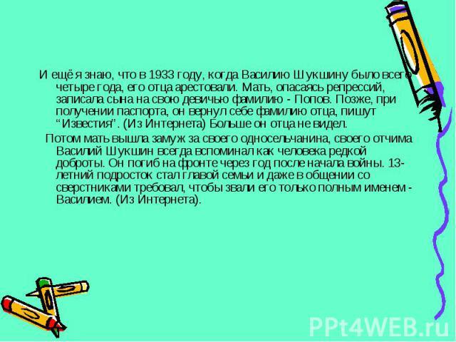 """И ещё я знаю, что в 1933 году, когда Василию Шукшину было всего четыре года, его отца арестовали. Мать, опасаясь репрессий, записала сына на свою девичью фамилию - Попов. Позже, при получении паспорта, он вернул себе фамилию отца, пишут """"Известия"""". …"""