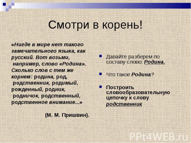 «Нигде в мире нет такого «Нигде в мире нет такого замечательного языка, как русский. Вот возьми, например, слово «Родина». Сколько слов с тем же корнем: родина, род, родственник, родимый, рожденный, родник, родничок, родственный, родственное внимани…