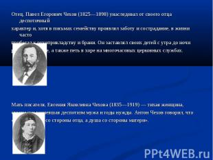 Отец, Павел Егорович Чехов (1825—1898) унаследовал от своего отца деспотичный От