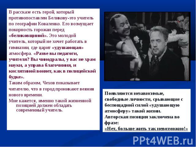В рассказе есть герой, который В рассказе есть герой, который противопоставлен Беликову-это учитель по географии Коваленко. Его возмущает покорность горожан перед «беликовщиной». Это молодой учитель, который не хочет работать в гимназии, где царит «…