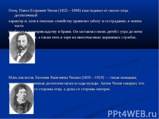 Отец, Павел Егорович Чехов (1825—1898) унаследовал от своего отца деспотичный Отец, Павел Егорович Чехов (1825—1898) унаследовал от своего отца деспотичный характер и, хотя в письмах семейству проявлял заботу и сострадание, в жизни часто прибегал к …