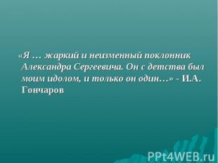 «Я … жаркий и неизменный поклонник Александра Сергеевича. Он с детства был моим
