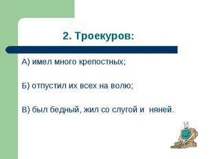 А) имел много крепостных; А) имел много крепостных; Б) отпустил их всех на волю;