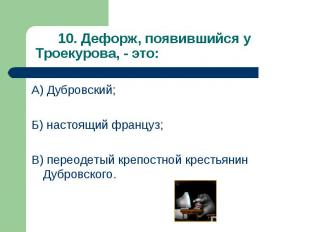 А) Дубровский; А) Дубровский; Б) настоящий француз; В) переодетый крепостной кре