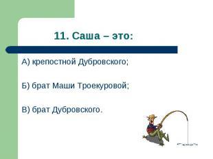 А) крепостной Дубровского; А) крепостной Дубровского; Б) брат Маши Троекуровой;