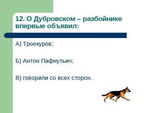 А) Троекуров; А) Троекуров; Б) Антон Пафнутьич; В) говорили со всех сторон.