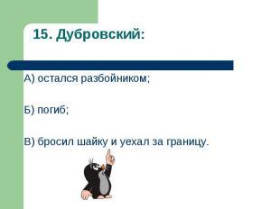 А) остался разбойником; А) остался разбойником; Б) погиб; В) бросил шайку и уеха
