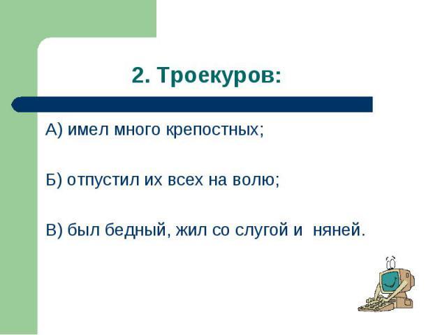 А) имел много крепостных; А) имел много крепостных; Б) отпустил их всех на волю; В) был бедный, жил со слугой и няней.