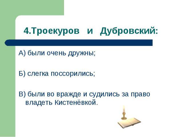 А) были очень дружны; А) были очень дружны; Б) слегка поссорились; В) были во вражде и судились за право владеть Кистенёвкой.
