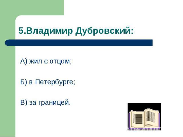А) жил с отцом; А) жил с отцом; Б) в Петербурге; В) за границей.