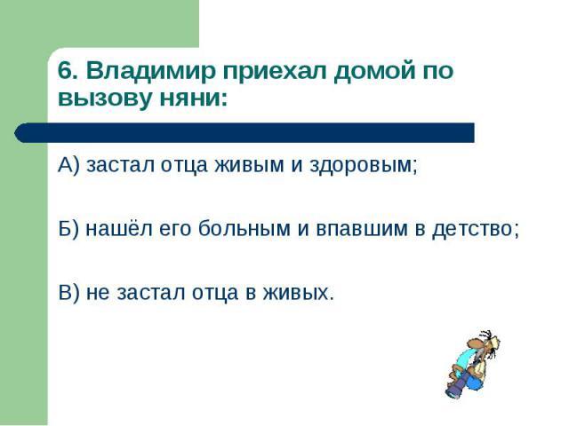 А) застал отца живым и здоровым; А) застал отца живым и здоровым; Б) нашёл его больным и впавшим в детство; В) не застал отца в живых.