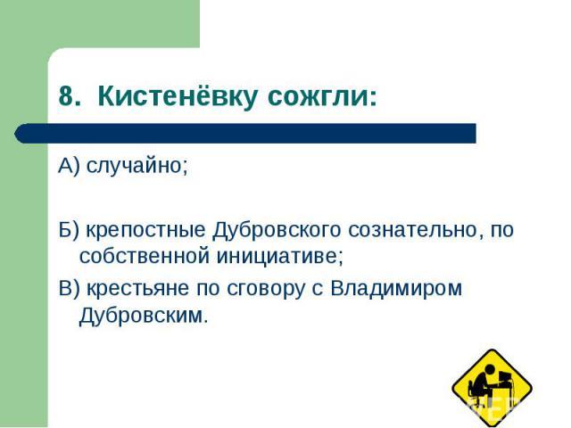 А) случайно; А) случайно; Б) крепостные Дубровского сознательно, по собственной инициативе; В) крестьяне по сговору с Владимиром Дубровским.