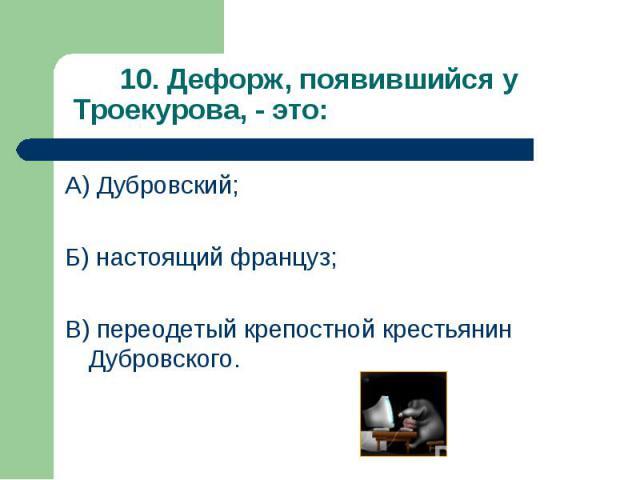 А) Дубровский; А) Дубровский; Б) настоящий француз; В) переодетый крепостной крестьянин Дубровского.