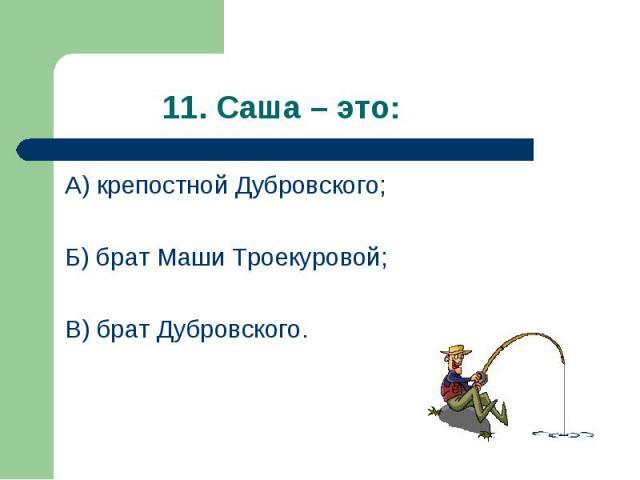 А) крепостной Дубровского; А) крепостной Дубровского; Б) брат Маши Троекуровой; В) брат Дубровского.