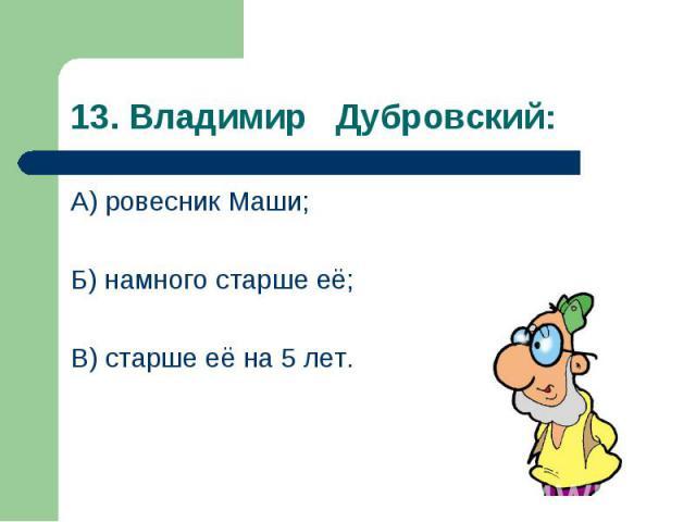 А) ровесник Маши; А) ровесник Маши; Б) намного старше её; В) старше её на 5 лет.