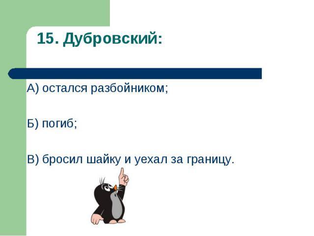 А) остался разбойником; А) остался разбойником; Б) погиб; В) бросил шайку и уехал за границу.