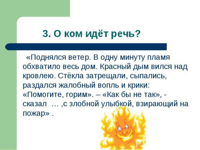 «Поднялся ветер. В одну минуту пламя обхватило весь дом. Красный дым вился над кровлею. Стёкла затрещали, сыпались, раздался жалобный вопль и крики: «Помогите, горим». – «Как бы не так», - сказал … ,с злобной улыбкой, взирающий на пожар» . «Поднялся…