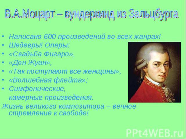 Написано 600 произведений во всех жанрах! Написано 600 произведений во всех жанрах! Шедевры! Оперы: «Свадьба Фигаро», «Дон Жуан», «Так поступают все женщины», «Волшебная флейта»; Симфонические, камерные произведения. Жизнь великого композитора – веч…