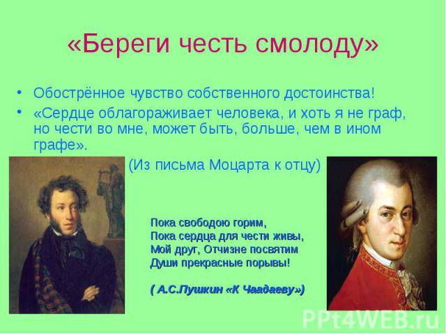 Обострённое чувство собственного достоинства! Обострённое чувство собственного достоинства! «Сердце облагораживает человека, и хоть я не граф, но чести во мне, может быть, больше, чем в ином графе». (Из письма Моцарта к отцу)