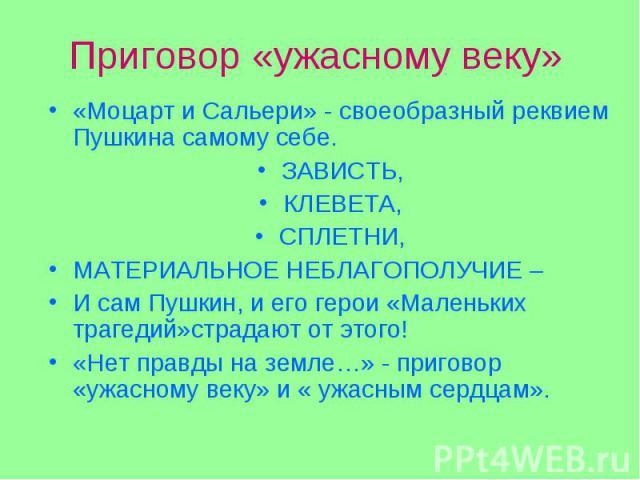 «Моцарт и Сальери» - своеобразный реквием Пушкина самому себе. «Моцарт и Сальери» - своеобразный реквием Пушкина самому себе. ЗАВИСТЬ, КЛЕВЕТА, СПЛЕТНИ, МАТЕРИАЛЬНОЕ НЕБЛАГОПОЛУЧИЕ – И сам Пушкин, и его герои «Маленьких трагедий»страдают от этого! «…